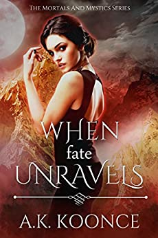When Fate Unravels: Book Two of The Mortals and Mystics Series by [Koonce, A.K.]