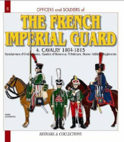 (Officers and Soldiers of the French Imperial Guard 1804-1815, Vol. 4: Cavalry and Horse Artillery)