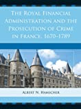 The Royal Financial Administration and the Prosecution of Crime in France, 1670-1789, Hamscher, Albert N., 1611493749