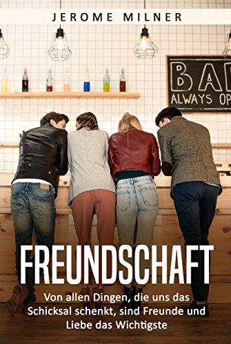 Freundschaft: Von allen Dingen, die uns das Schicksal schenkt, sind Freunde und Liebe das Wichtigste (German Edition)