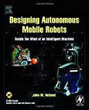 Designing Autonomous Mobile Robots : Inside the Mind of an Intelligent Machine, Holland, John M., 0750676833