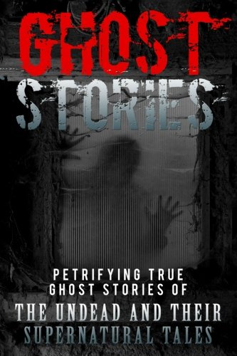 Ghost Stories: Petrifying True Ghost Stories Of The Undead And Their Supernatural Tales (Ghost Stories, True Ghost Stories, True Ghost Stories and Hauntings, Haunted Asylums) (Volume 1)