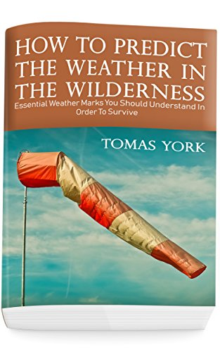 How To Predict The Weather In The Wilderness: Essential Weather Marks You Should Understand In Order To Survive by [York, Thomas]