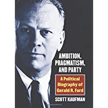 Ambition, Pragmatism, and Party: A Political Biography of Gerald R. Ford