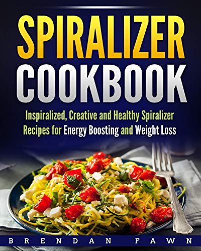Spiralizer Cookbook: Inspiralized, Creative and Healthy Spiralizer Recipes for Energy Boosting and Weight Loss (Spiralize Everything  Book 2) by Brendan Fawn