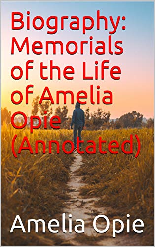 Biography: Memorials of the Life of Amelia Opie (Annotated)