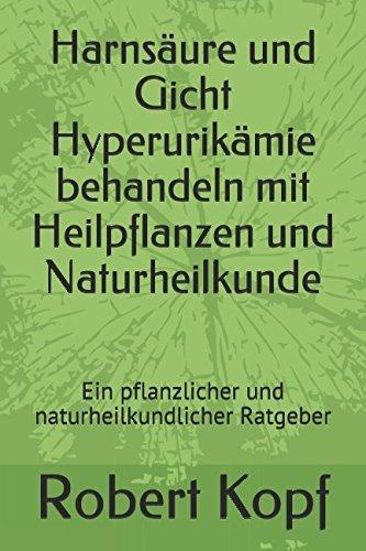 Harnsäure und Gicht Hyperurikämie behandeln mit Heilpflanzen und Naturheilkunde: Ein pflanzlicher und naturheilkundlicher Ratgeber