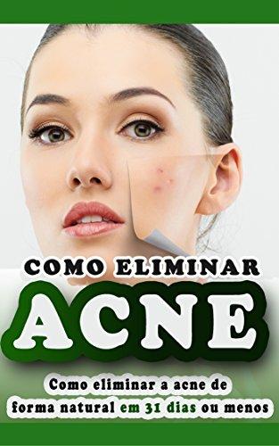 Acne: Como Eliminar a Acne de forma natural e segura sem precisar de tratamentos caros, eliminando todas as espinhas e conseguindo uma pele saudável. Cure a acne em 31 dias ou menos.
