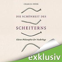Die Schönheit des Scheiterns: Kleine Philosophie der Niederlage Hörbuch von Charles Pépin Gesprochen von: Volker Niederfahrenhorst