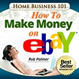 Home Business 101...How To Make Money on eBay: Get on the FastTrack To PowerSeller Status