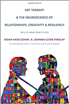 Book Art Therapy and the Neuroscience of Relationships, Creativity, and Resiliency: Skills and Practices (Norton Series on Interpersonal Neurobiology)