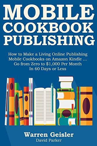 MOBILE COOKBOOK PUBLISHING: How to Make a Living Online Publishing Mobile Cookbooks on Amazon Kindle … Go from Zero to $1,000 Per Month In 60 Days or Less