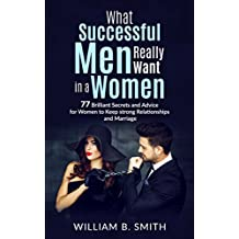 What Successful Men Really Want In A Woman: 77 brilliant secrets and advice for women to keep a strong relationship and marriage