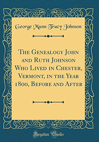The Genealogy John and Ruth Johnson Who Lived in Chester, Vermont, in the Year 1800, Before and After (Classic Reprint)