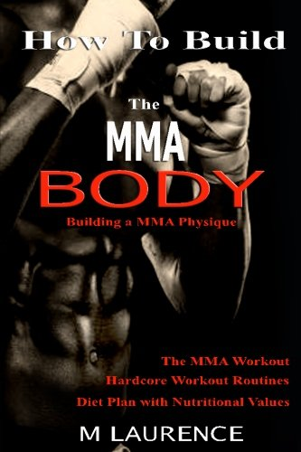 How To Build the MMA Body: Building a MMA Physique, The MMA Workout, Hardcore Workout, Hardcore Workout Routines, Diet Plan with Nutritional Values