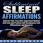 Subliminal Sleep Affirmations: Embrace Your True Self, Experience Radical Self Love and Practice Self Acceptance with Affirmations and Hypnosis | Sarah Palmer