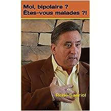Moi, bipolaire ? Êtes-vous malades ?!: René Sauriol (French Edition)