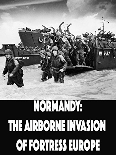 Normandy: The Airborne Invasion of Fortress Europe