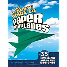 The Ultimate Guide to Paper Airplanes: 40 of the Coolest, Fastest Paper Airplane Designs