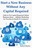 Start a New Business Without Any Capital Required: Little to No Capital Required Online Business Ideas... Affiliate Marketing for Newbies & Kindle E-Commerce (BUNDLE)