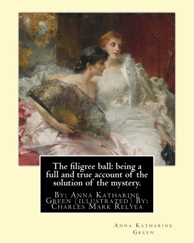 Download The filigree ball: being a full and true account of the solution of the mystery.: By: Anna Katharine Green (illustrated) By: Charles Mark Relyea ... in the late 19th and early 20th centuries. PDF