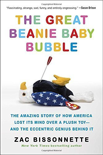 The Great Beanie Baby Bubble: The Amazing Story of How America Lost Its Mind Over a Plush Toy--and the Eccentric Genius Behind It by Zac Bissonnette (2016-03-15)
