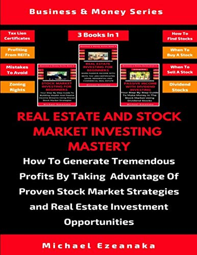 Real Estate And Stock Market Investing Mastery (3 Books In 1): How To Generate Tremendous Profits By Taking Advantage Of Proven Stock Market Strategies And Real Estate Investment Opportunities (Real Estate Finance & Investments Risks And Opportunities)