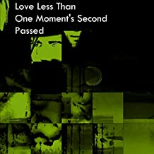 Love Less Than One Moment's Second Passed (L.L.T.O.M.S.P.)