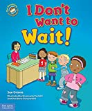 I Don''t Want to Wait!: A book about being patient