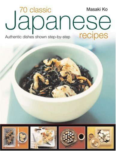 70 Classic Japanese Recipes: From sushi to noodles, from miso soup to tempura--authentic dishes explained step-by-step with 250 color photographs