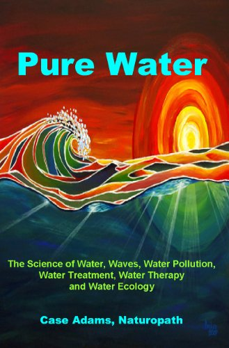 Pure Water: The Science of Water, Waves, Water Pollution, Water Treatment, Water Therapy and Water Ecology