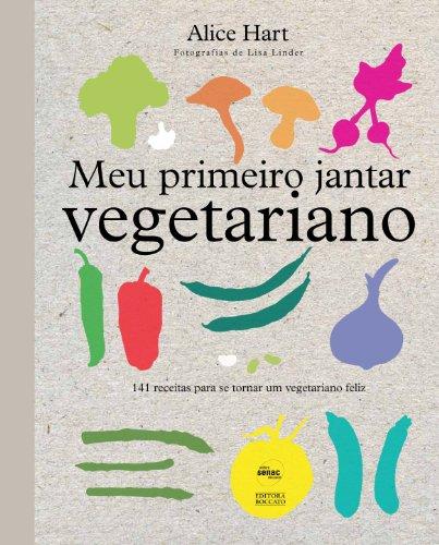 Meu primeiro jantar vegetariano: 141 receitas para se tornar um vegetariano feliz
