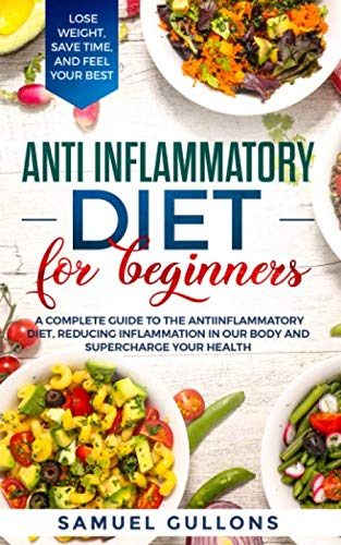 Anti inflammatory diet for beginners: A Complete Guide to The Anti-Inflammatory Diet, Reducing Inflammation in Our Body and Supercharge Your Health. Lose Weight, Save Time, and Feel Your Best