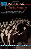 Muscular Christianity : Manhood and Sports in Protestant America, 1880-1920, Putney, Clifford, 0674011252