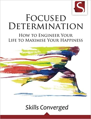 Focused Determination How To Engineer Your Life To Maximise Your Happiness Skills Converged 9781511730099 Amazon Com Books