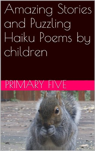 Amazing Stories and Puzzling Haiku Poems by children (Oakwood Integrated Primary School Book 1)