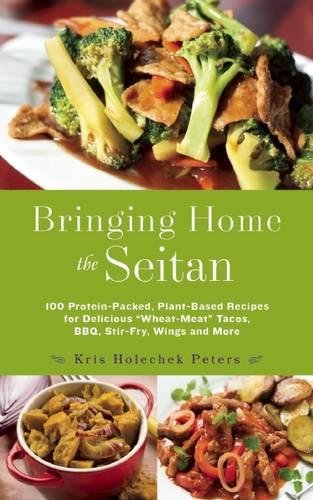 Bringing Home the Seitan: 100 Protein-Packed, Plant-Based Recipes for Delicious Wheat-Meat Tacos, BBQ, Stir-Fry, Wings and More by Kris Holechek Peters