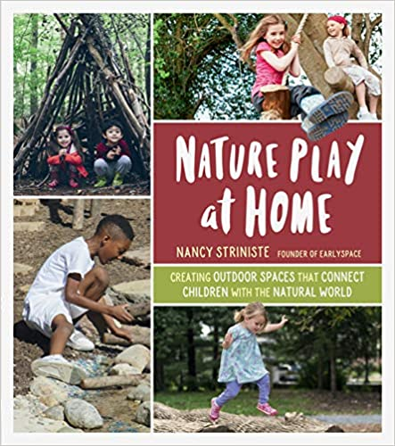 Nature Play at Home Creating Outdoor Spaces that Connect Children with the Natural World