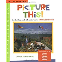 Picture This!: Activities and Adventures in Impressionism (Art Explorers)