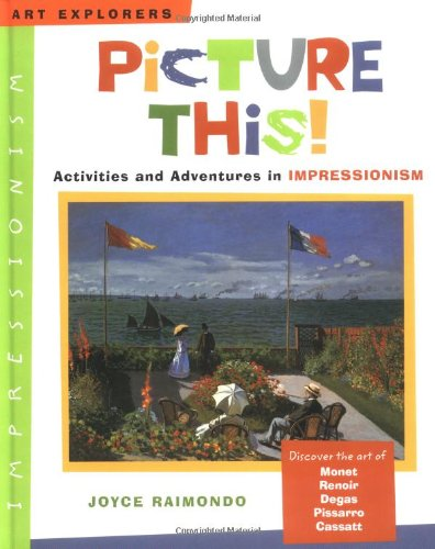 Picture This!: Activities and Adventures in Impressionism (Art Explorers) pdf