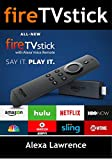 Fire TVStick with Alexa Voice Remote : How To Efficiently Use Your Fire Stick  ( Amazon Fire TV Stick User Guide, How To Use Fire Stick )