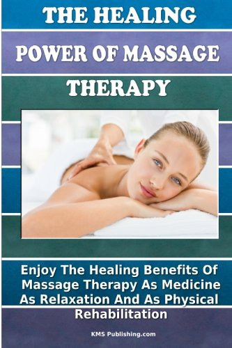 The Healing Power Of Massage Therapy: Enjoy The Healing Benefits Of Massage Treatment As Medicine, As Relaxation, And As