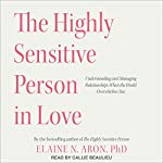 The Highly Sensitive Person in Love: Understanding and Managing Relationships When the World Overwhelms You | Elaine N. Aron PhD