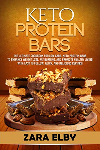 Keto Protein Bars: The Ultimate Cookbook for Low Carb, Ketogenic Protein Bars to Enhance Weight Loss, Fat Burning, and Promote Healthy Living with Easy to Follow, Quick, and Delicious Recipes! by Zara Elby