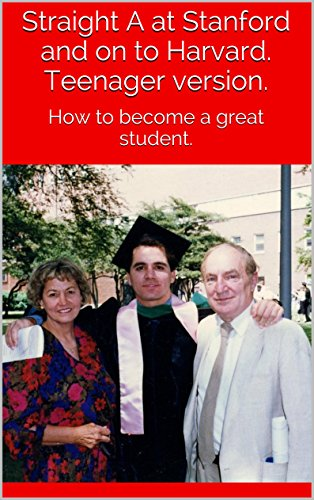 Straight A at Stanford and on to Harvard  Teenager version : How to become  a great student