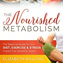The Nourished Metabolism: The Balanced Guide to How Diet, Exercise, and Stress Impact Your Metabolic Health Audiobook by Elizabeth Walling Narrated by Erin Fossa