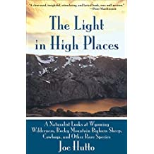 The Light in High Places: A Naturalist Looks at Wyoming Wilderness Rocky Mountain Bighorn Sheep, Cowboys, and Other Rare Species
