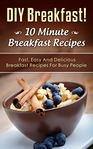 DIY Breakfast! 10 Minute Breakfast Recipes: Fast, Easy And Delicious Breakfast Recipes For Busy People (Diy hacks, diy recipes, diy breakfast hacks) by [Marchant, Kristina]
