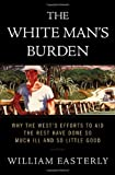 img - for By William Easterly - The White Man's Burden: Why the West's Efforts to Aid the Rest Have Done So Much Ill and So Little Good (2/14/06) book / textbook / text book