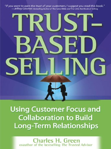 Trust Based Selling  Using Customer Focus And Collaboration To Build Long Term Relationships  English Edition